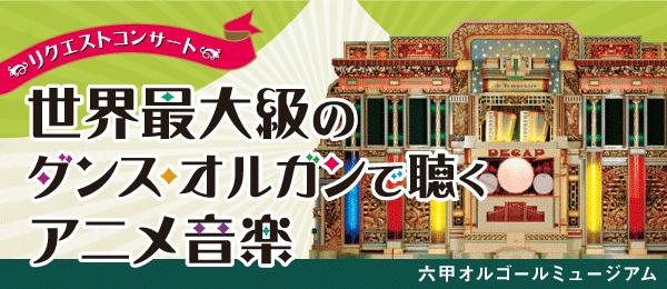 世界最大級のダンス・オルガンで聴くアニメ音楽 2019年3月1日(金)〜5月9日(火)